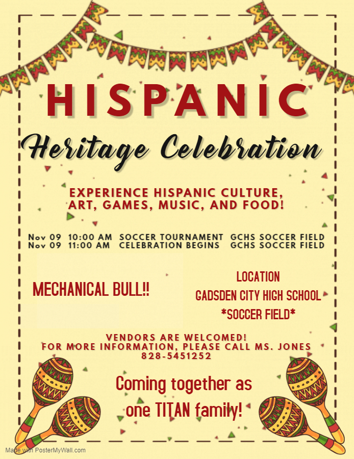Hispanic Heritage Celebration Experience Hispanic Culture! On November 9 at 10:00 a.m. there will be a soccer tournament at the Gadsden City High School (GCHS) Soccer Field. The Heritage Celebration will begin at 11:00 a.m. on the GCHS Soccer Field. There will be a mechanical bull! Vendors are welcomed! For more information, please contact Ms. Jones (828) 545-1252. Come together as one TITAN family!